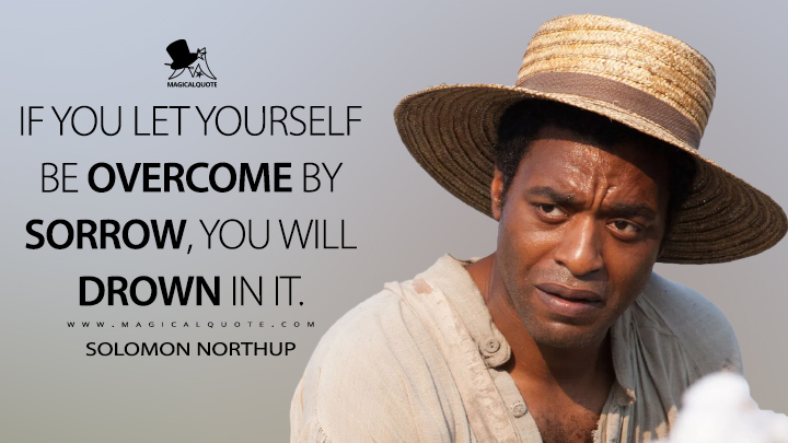 If you let yourself be overcome by sorrow, you will drown in it. - Solomon Northup (12 Years a Slave Quotes)