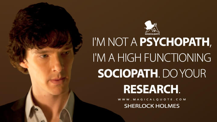 I'm not a psychopath, I'm a high functioning sociopath. Do your research. - Sherlock Holmes (Sherlock Quotes)