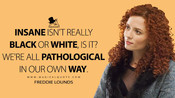 Insane isn't really black or white, is it? We're all pathological in our own way. - Freddie Lounds (Hannibal Quotes)