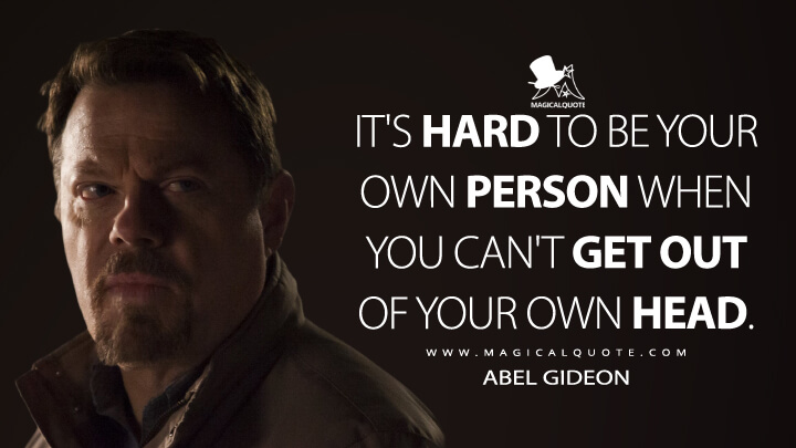 It's hard to be your own person when you can't get out of your own head. - Abel Gideon (Hannibal Quotes)