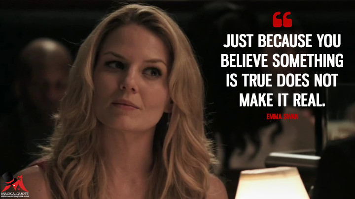 Just because you believe something is true does not make it real. - Emma Swan (Once Upon a Time Quotes)