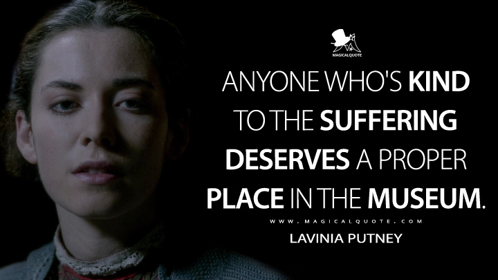 Anyone who's kind to the suffering deserves a proper place in the museum. - Lavinia Putney (Penny Dreadful Quotes)