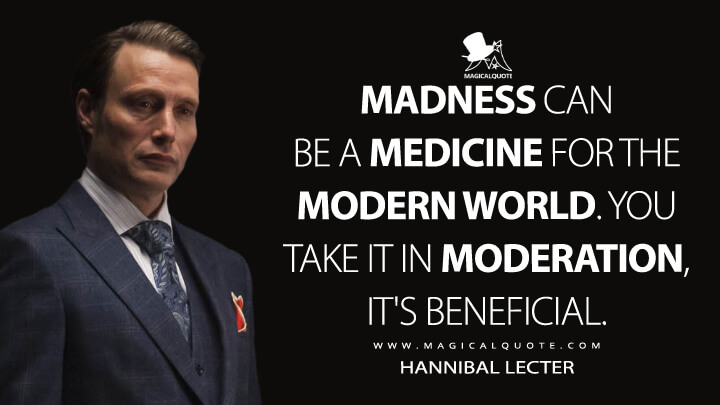 Madness can be a medicine for the modern world. You take it in moderation, it's beneficial. - Hannibal Lecter (Hannibal Quotes)
