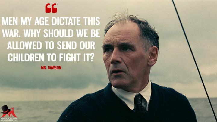 Men my age dictate this war. Why should we be allowed to send our children to fight it? - Mr. Dawson (Dunkirk Quotes)
