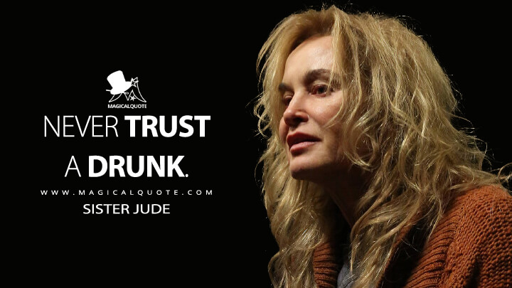 Never trust a drunk. - Sister Jude (American Horror Story Quotes)