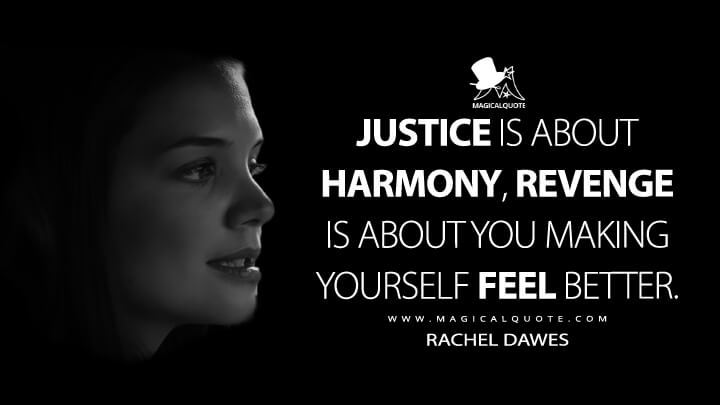 Justice is about harmony, revenge is about you making yourself feel better. - Rachel Dawes (Batman Begins Quotes)