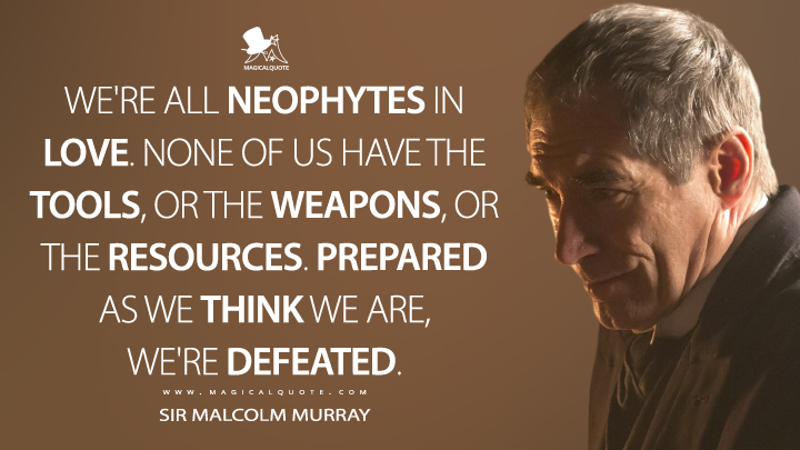 Sir Malcolm Murray Season 2 - We're all neophytes in love. None of us have the tools, or the weapons, or the resources. Prepared as we think we are, we're defeated. (Penny Dreadful Quotes)
