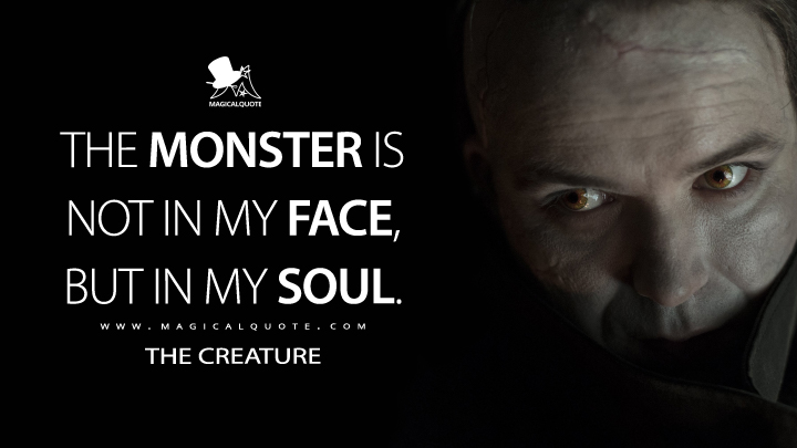The monster is not in my face, but in my soul. - The Creature (Penny Dreadful Quotes)