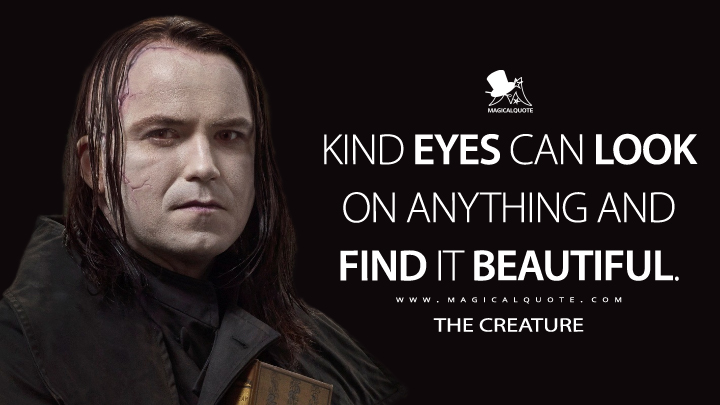 Kind eyes can look on anything and find it beautiful. - The Creature (Penny Dreadful Quotes)