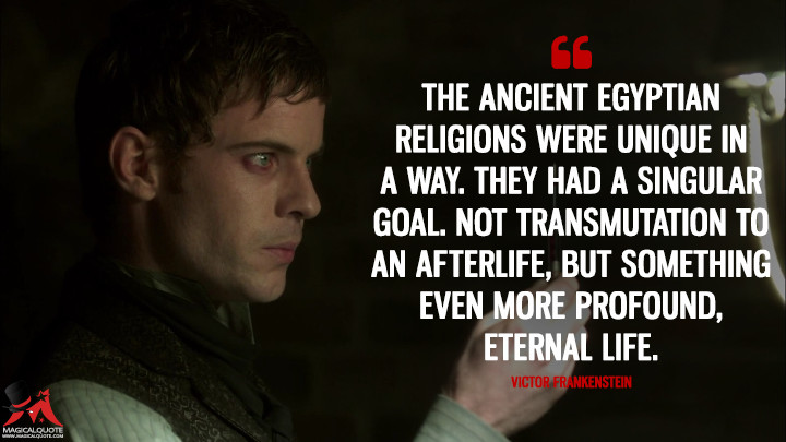 The ancient egyptian religions were unique in a way. They had a singular goal. Not transmutation to an afterlife, but something even more profound, eternal life. - Victor Frankenstein (Penny Dreadful Quotes)