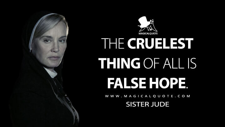 The cruelest thing of all is false hope. - Sister Jude (American Horror Story Quotes)