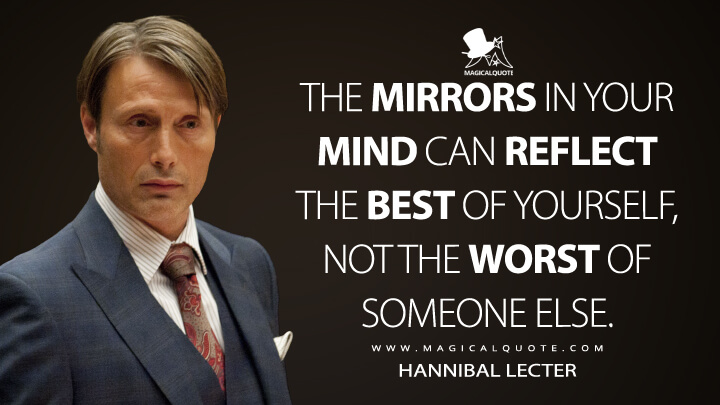 The mirrors in your mind can reflect the best of yourself, not the worst of someone else. - Hannibal Lecter (Hannibal Quotes)