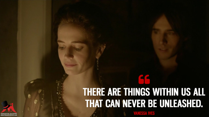 There are things within us all that can never be unleashed. - Vanessa Ives (Penny Dreadful Quotes)