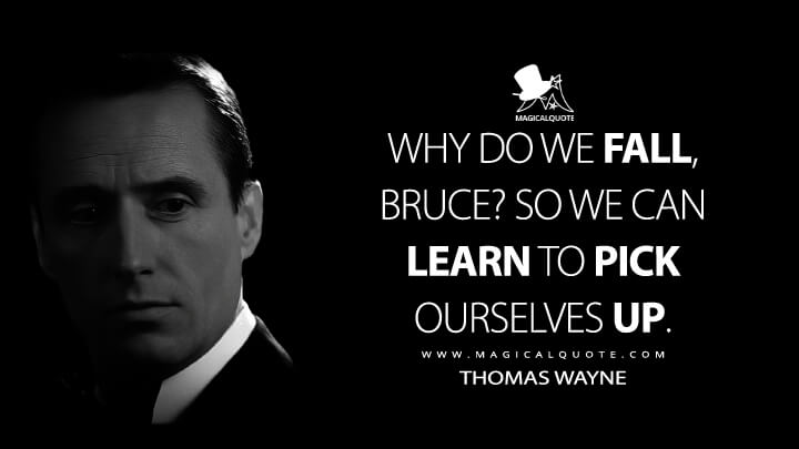 Why do we fall, Bruce? So we can learn to pick ourselves up. - Thomas Wayne (Batman Begins Quotes)