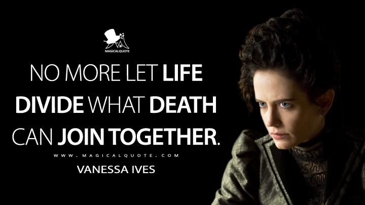 Vanessa Ives Season 1 - No more let Life divide what Death can join together. (Penny Dreadful Quotes)
