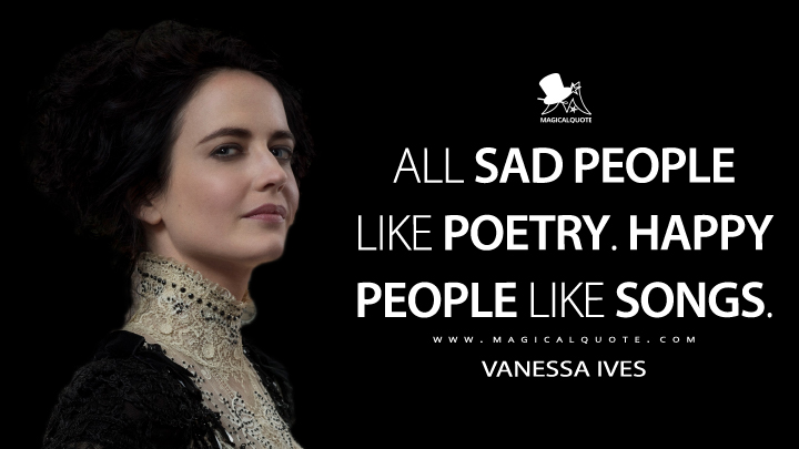 Vanessa Ives Season 2 - All sad people like poetry. Happy people like songs. (Penny Dreadful Quotes)