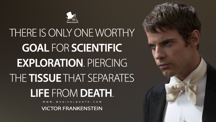 There is only one worthy goal for scientific exploration. Piercing the tissue that separates life from death. - Victor Frankenstein (Penny Dreadful Quotes)