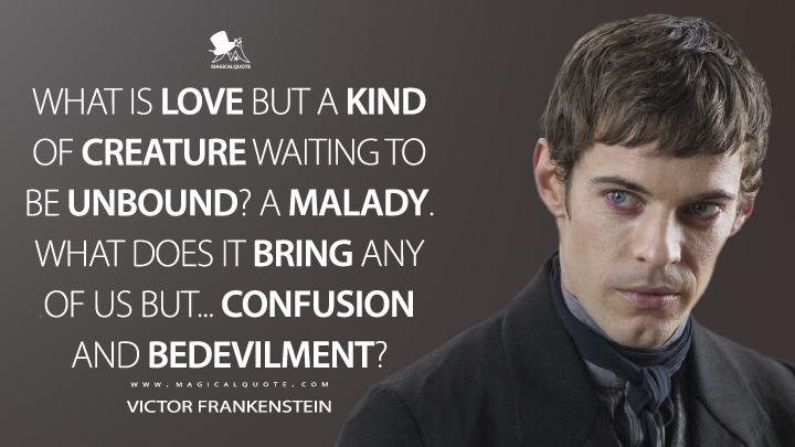 What is love but a kind of creature waiting to be unbound? A malady. What does it bring any of us but... confusion and bedevilment? - Victor Frankenstein (Penny Dreadful Quotes)