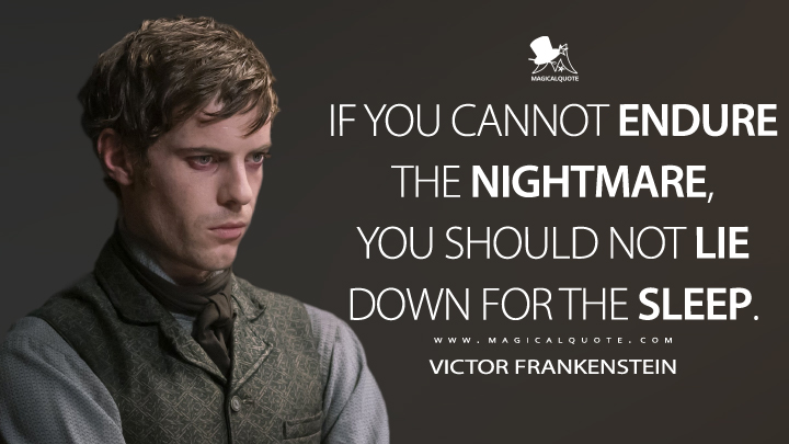 If you cannot endure the nightmare, you should not lie down for the sleep. - Victor Frankenstein (Penny Dreadful Quotes)