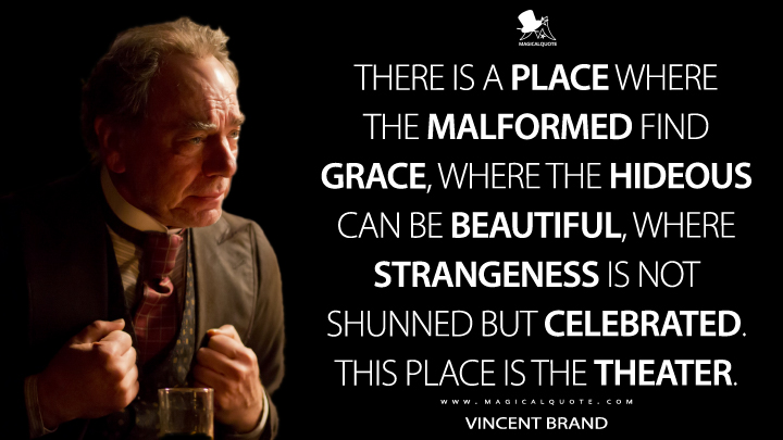 Vincent Brand Season 1 - There is a place where the malformed find grace, where the hideous can be beautiful, where strangeness is not shunned but celebrated. This place is the theater. (Penny Dreadful Quotes)