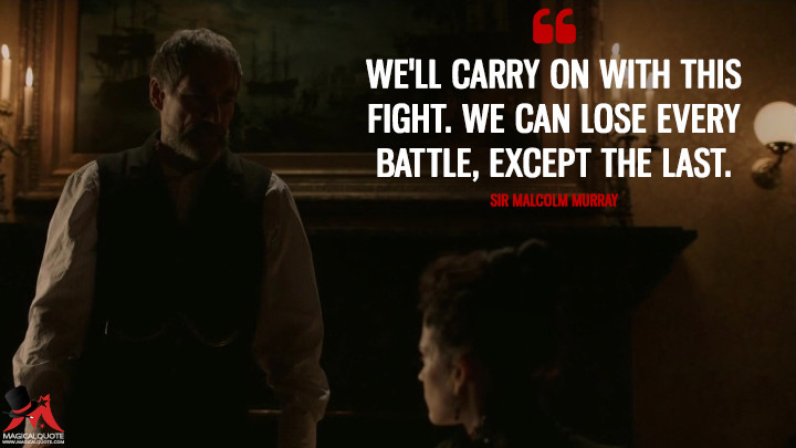 We'll carry on with this fight. We can lose every battle, except the last. - Sir Malcolm Murray (Penny Dreadful Quotes)