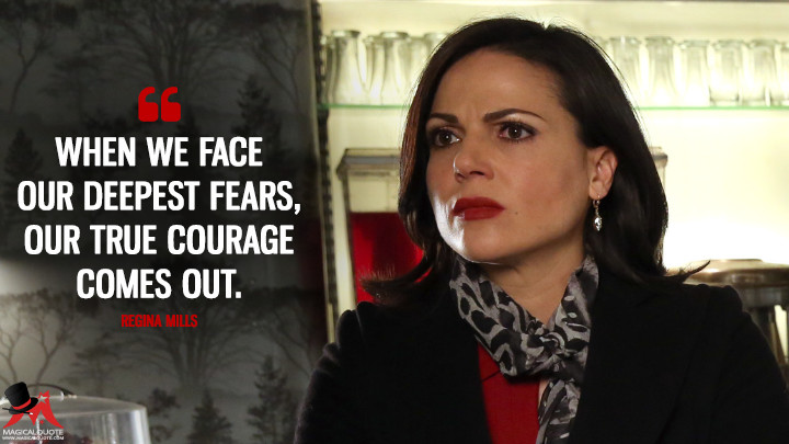 When we face our deepest fears, our true courage comes out. - Regina Mills (Once Upon a Time Quotes)