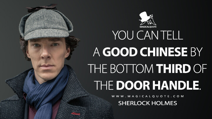 You can tell a good Chinese by the bottom third of the door handle. - Sherlock Holmes (Sherlock Quotes)