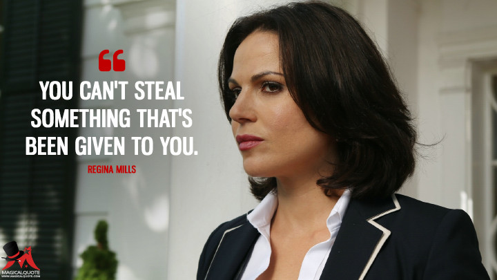 You can't steal something that's been given to you. - Regina Mills (Once Upon a Time Quotes)