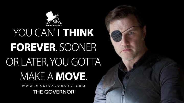 You can't think forever. Sooner or later, you gotta make a move. - The Governor (The Walking Dead Quotes)