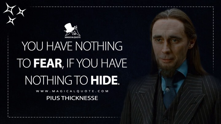 You have nothing to fear, if you have nothing to hide. - Pius Thicknesse (to fear, if you have nothing to hide. Pius Thicknesse, Harry Potter and the Deathly Hallows: Part 1 Quotes)
