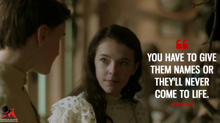 You have to give them names or they'll never come to life. - Vanessa Ives (Penny Dreadful Quotes)