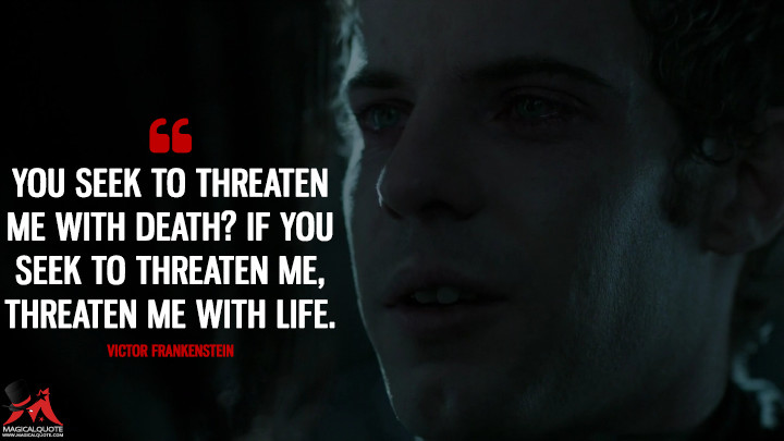 You seek to threaten me with death? If you seek to threaten me, threaten me with life. - Victor Frankenstein (Penny Dreadful Quotes)