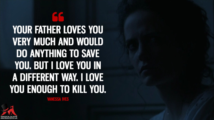 Your father loves you very much and would do anything to save you. But I love you in a different way. I love you enough to kill you. - Vanessa Ives (Penny Dreadful Quotes)
