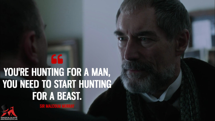You're hunting for a man, you need to start hunting for a beast. - Sir Malcolm Murray (Penny Dreadful Quotes)
