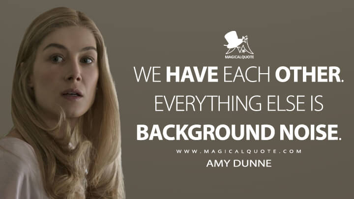 We have each other. Everything else is background noise. - Amy Dunne (Gone Girl Quotes)
