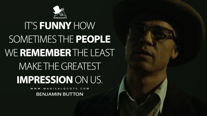It's funny how sometimes the people we remember the least make the greatest impression on us. - Benjamin Button (The Curious Case of Benjamin Button Quotes)