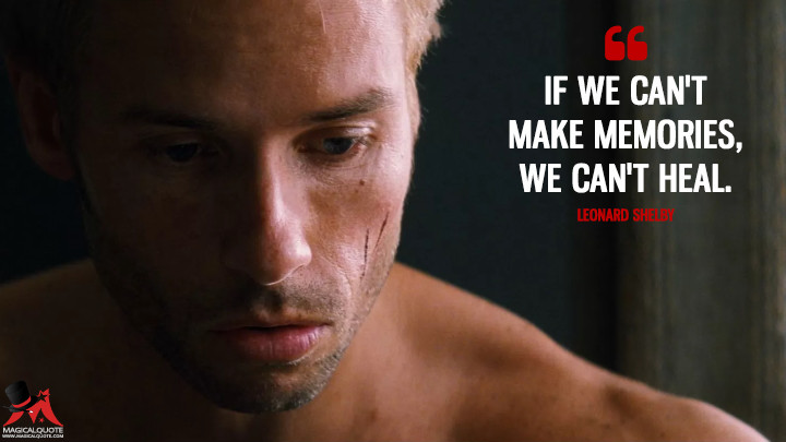 If we can't make memories, we can't heal. - Leonard Shelby (Memento Quotes)