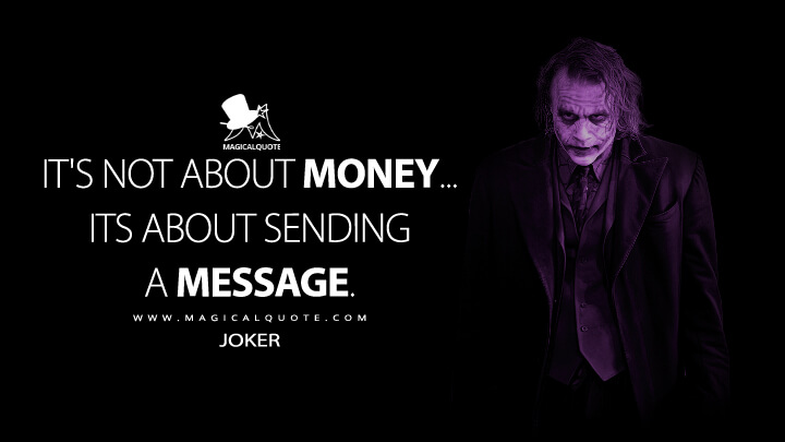 It's not about money... its about sending a message. - Joker (The Dark Knight Quotes)