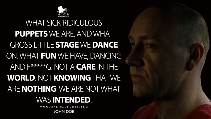 What sick ridiculous puppets we are, and what gross little stage we dance on. What fun we have, dancing and f*****g. Not a care in the world. Not knowing that we are nothing. We are not what was intended. - John Doe (Se7en Quotes)
