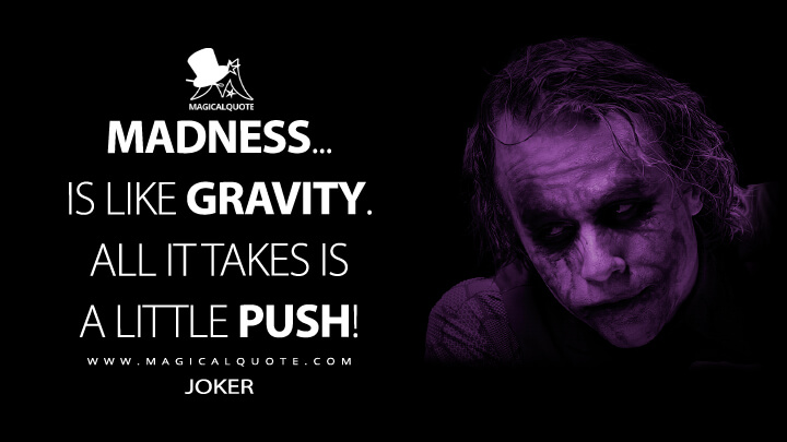 Madness... is like gravity. All it takes is a little push! - Joker (The Dark Knight Quotes)