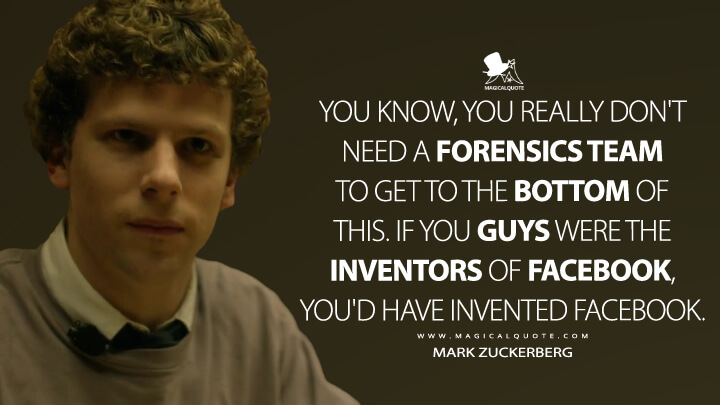 You know, you really don't need a forensics team to get to the bottom of this. If you guys were the inventors of Facebook, you'd have invented Facebook. - Mark Zuckerberg (The Social Network Quotes)