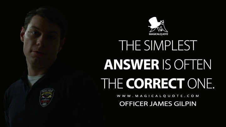 The simplest answer is often the correct one. - Officer James Gilpin (Gone Girl Quotes)