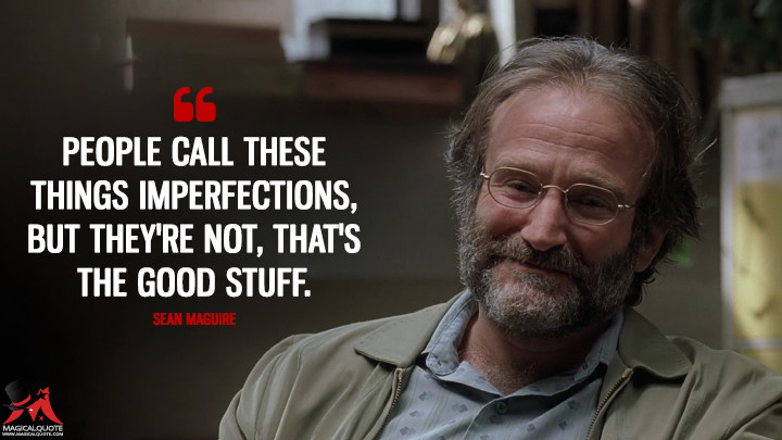 People call these things imperfections, but they're not, that's the good stuff. - Sean Maguire (Good Will Hunting Quotes)