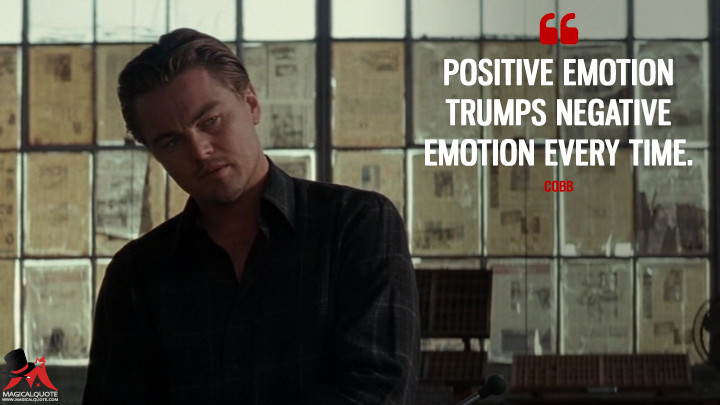 Positive emotion trumps negative emotion every time. - Cobb (Inception Quotes)