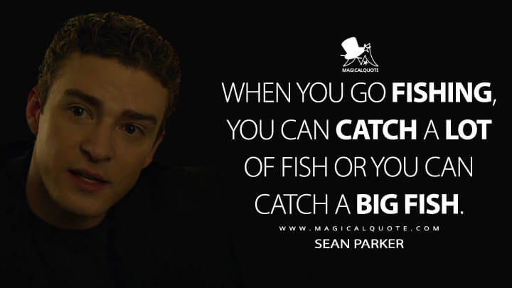 When you go fishing, you can catch a lot of fish or you can catch a big fish. - Sean Parker (The Social Network Quotes)
