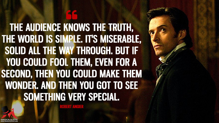 The audience knows the truth, the world is simple. It's miserable, solid all the way through. But if you could fool them, even for a second, then you could make them wonder. And then you got to see something very special. - Robert Angier (The Prestige Quotes)