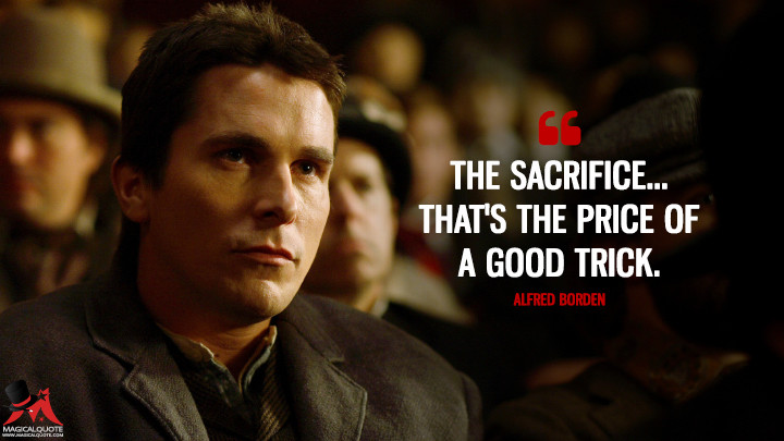 The sacrifice... that's the price of a good trick. - Alfred Borden (The Prestige Quotes)