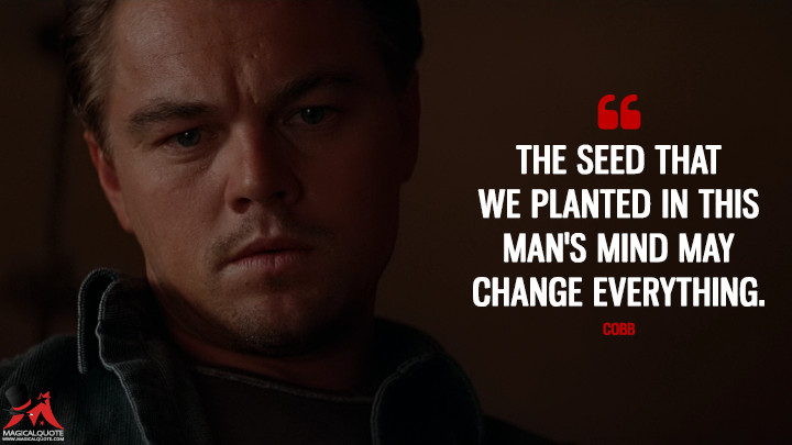 The seed that we planted in this man's mind may change everything. - Cobb (Inception Quotes)