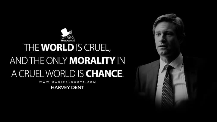 The world is cruel, and the only morality in a cruel world is chance. - Harvey Dent (The Dark Knight Quotes)
