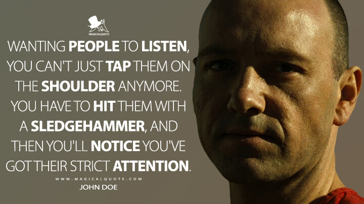 Wanting people to listen, you can't just tap them on the shoulder anymore. You have to hit them with a sledgehammer, and then you'll notice you've got their strict attention. - John Doe (Se7en Quotes)